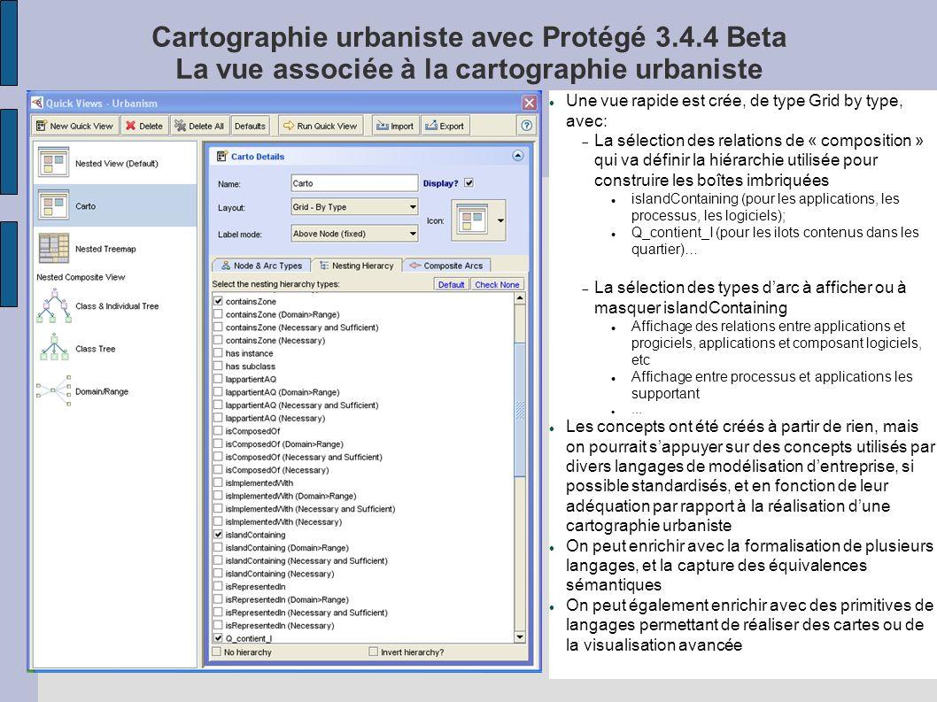 Cartographie urbaniste avec Protégé 3.4.4 Beta La vue associée à la cartographie urbaniste Une vue rapide est crée, de type Grid by type, avec: La sélection des relations de « composition » qui va définir la hiérarchie utilisée pour construire les boîtes imbriquées islandContaining (pour les applications, les processus, les logiciels); Q_contient_I (pour les ilots contenus dans les quartier)… La sélection des types darc à afficher ou à masquer islandContaining Affichage des relations entre applications et progiciels, applications et composant logiciels, etc Affichage entre processus et applications les supportant … Les concepts ont été créés à partir de rien, mais on pourrait sappuyer sur des concepts utilisés par divers langages de modélisation dentreprise, si possible standardisés, et en fonction de leur adéquation par rapport à la réalisation dune cartographie urbaniste On peut enrichir avec la formalisation de plusieurs langages, et la capture des équivalences sémantiques On peut également enrichir avec des primitives de langages permettant de réaliser des cartes ou de la visualisation avancée
