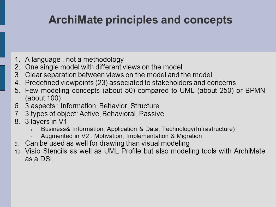 ArchiMate principles and concepts 1.A language, not a methodology 2.One single model with different views on the model 3.Clear separation between view
