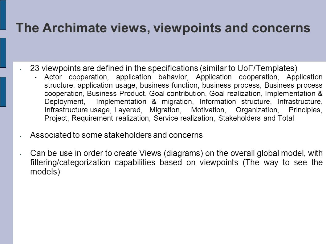 The Archimate views, viewpoints and concerns 23 viewpoints are defined in the specifications (similar to UoF/Templates) Actor cooperation, application