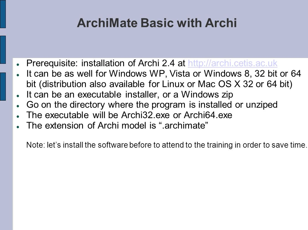 ArchiMate Basic with Archi Prerequisite: installation of Archi 2.4 at http://archi.cetis.ac.ukhttp://archi.cetis.ac.uk It can be as well for Windows W