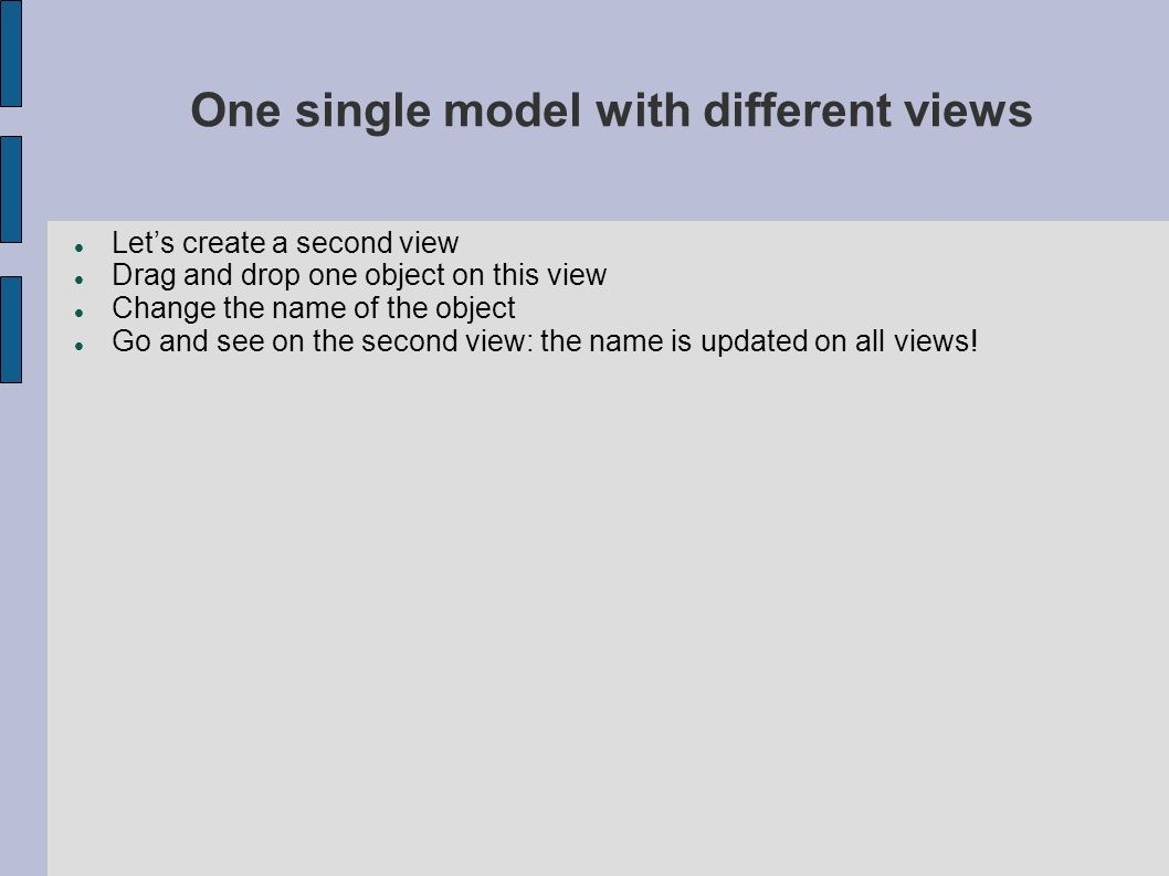 One single model with different views Lets create a second view Drag and drop one object on this view Change the name of the object Go and see on the