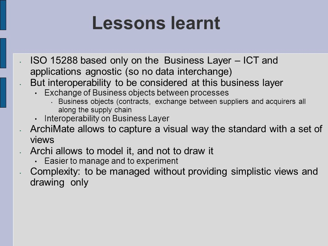 Lessons learnt ISO 15288 based only on the Business Layer – ICT and applications agnostic (so no data interchange) But interoperability to be consider