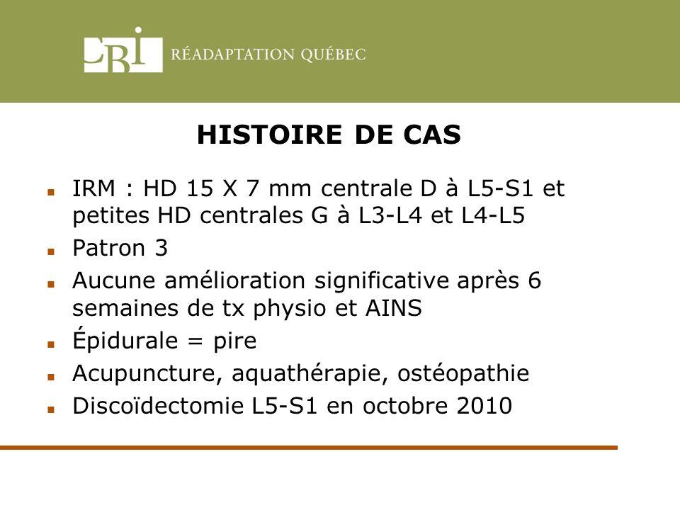 HISTOIRE DE CAS IRM : HD 15 X 7 mm centrale D à L5-S1 et petites HD centrales G à L3-L4 et L4-L5 Patron 3 Aucune amélioration significative après 6 se