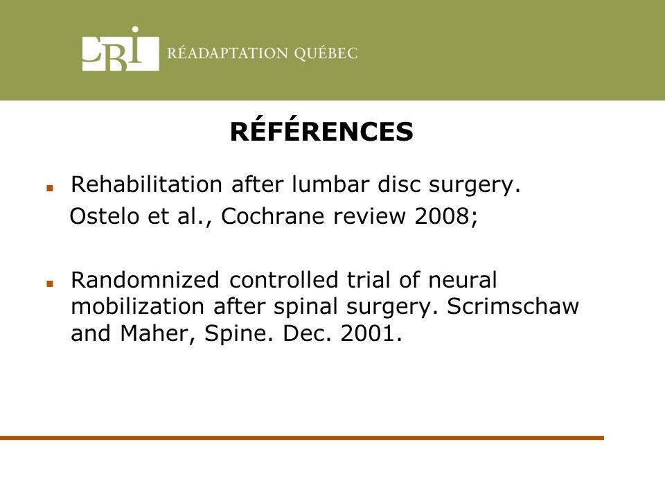 RÉFÉRENCES Rehabilitation after lumbar disc surgery. Ostelo et al., Cochrane review 2008; Randomnized controlled trial of neural mobilization after sp