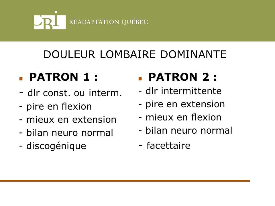 DOULEUR LOMBAIRE DOMINANTE PATRON 1 : - dlr const. ou interm. - pire en flexion - mieux en extension - bilan neuro normal - discogénique PATRON 2 : -