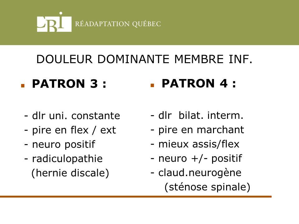 DOULEUR DOMINANTE MEMBRE INF. PATRON 3 : - dlr uni. constante - pire en flex / ext - neuro positif - radiculopathie (hernie discale) PATRON 4 : - dlr