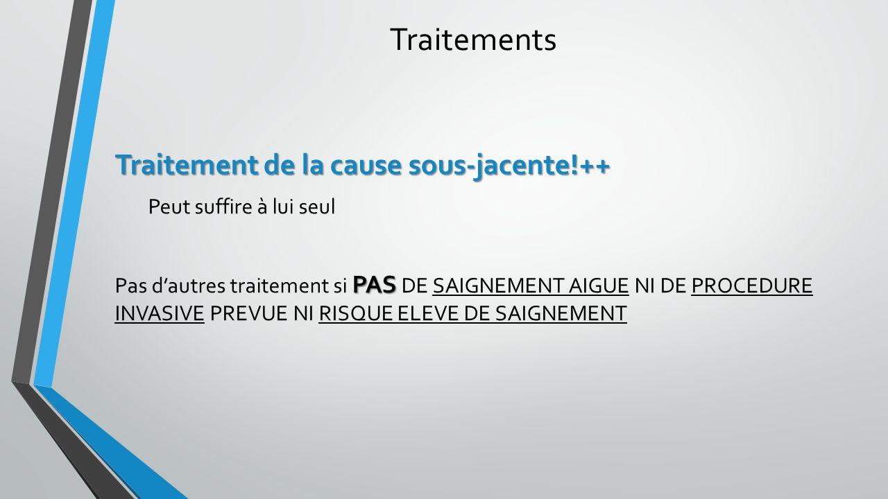 Traitements Traitement de la cause sous-jacente!++ Peut suffire à lui seul PAS Pas dautres traitement si PAS DE SAIGNEMENT AIGUE NI DE PROCEDURE INVAS
