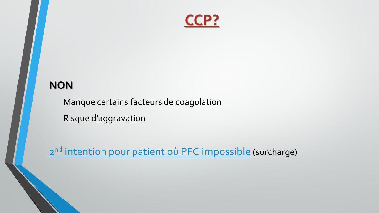 CCP? NON Manque certains facteurs de coagulation Risque daggravation 2 nd intention pour patient où PFC impossible (surcharge)