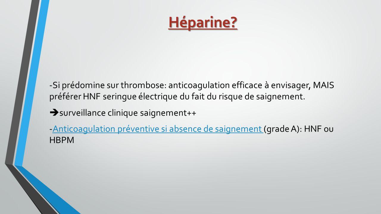 Héparine? -Si prédomine sur thrombose: anticoagulation efficace à envisager, MAIS préférer HNF seringue électrique du fait du risque de saignement. su