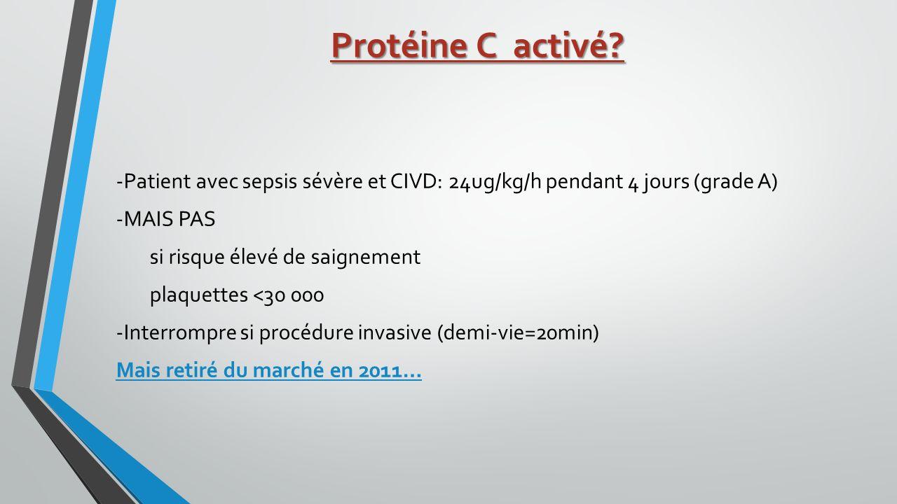 Protéine C activé? -Patient avec sepsis sévère et CIVD: 24ug/kg/h pendant 4 jours (grade A) -MAIS PAS si risque élevé de saignement plaquettes <30 000