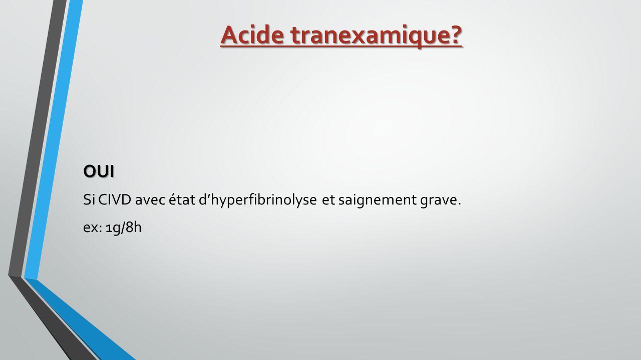 Acide tranexamique? OUI Si CIVD avec état dhyperfibrinolyse et saignement grave. ex: 1g/8h
