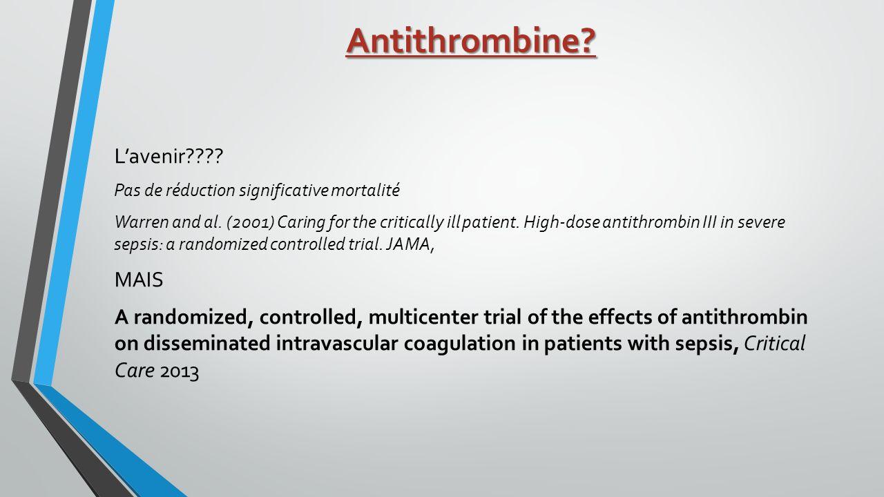 Antithrombine? Lavenir???? Pas de réduction significative mortalité Warren and al. (2001) Caring for the critically ill patient. High-dose antithrombi