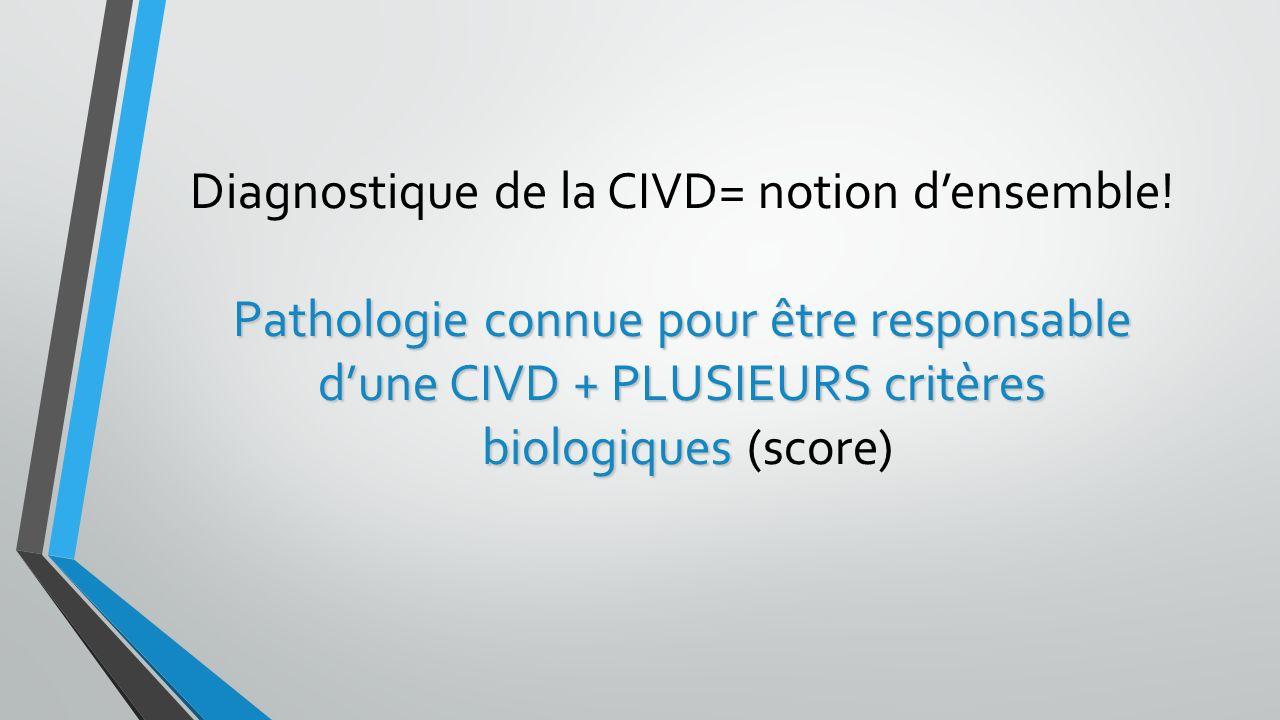 Pathologie connue pour être responsable dune CIVD + PLUSIEURS critères biologiques Diagnostique de la CIVD= notion densemble! Pathologie connue pour ê