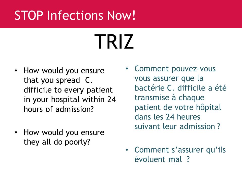 www.saferhealthcarenow.ca STOP Infections Now. TRIZ How would you ensure that you spread C.