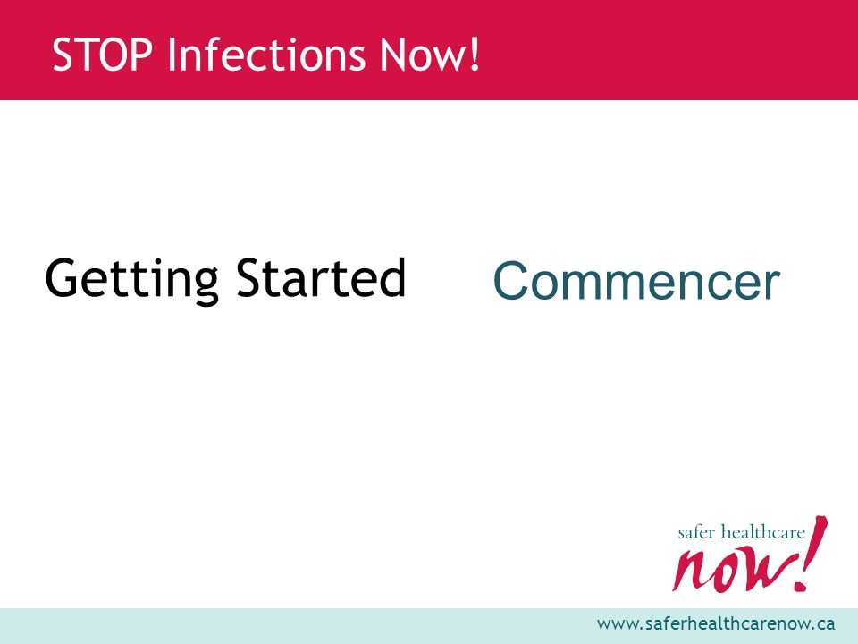www.saferhealthcarenow.ca STOP Infections Now! Getting Started Commencer