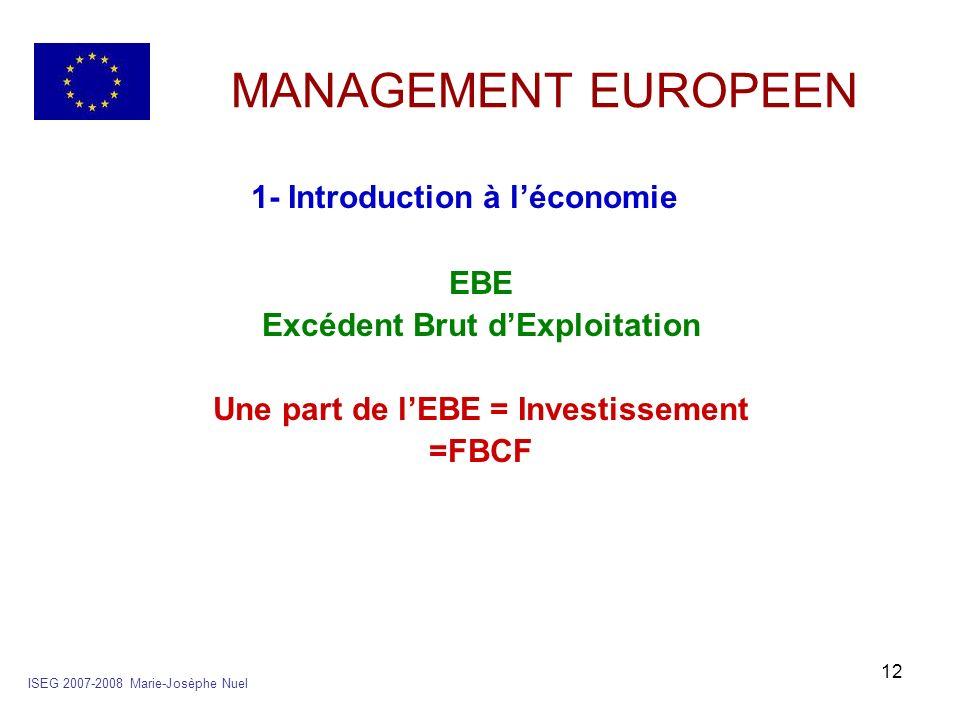 12 MANAGEMENT EUROPEEN 1- Introduction à léconomie EBE Excédent Brut dExploitation Une part de lEBE = Investissement =FBCF ISEG 2007-2008 Marie-Josèph