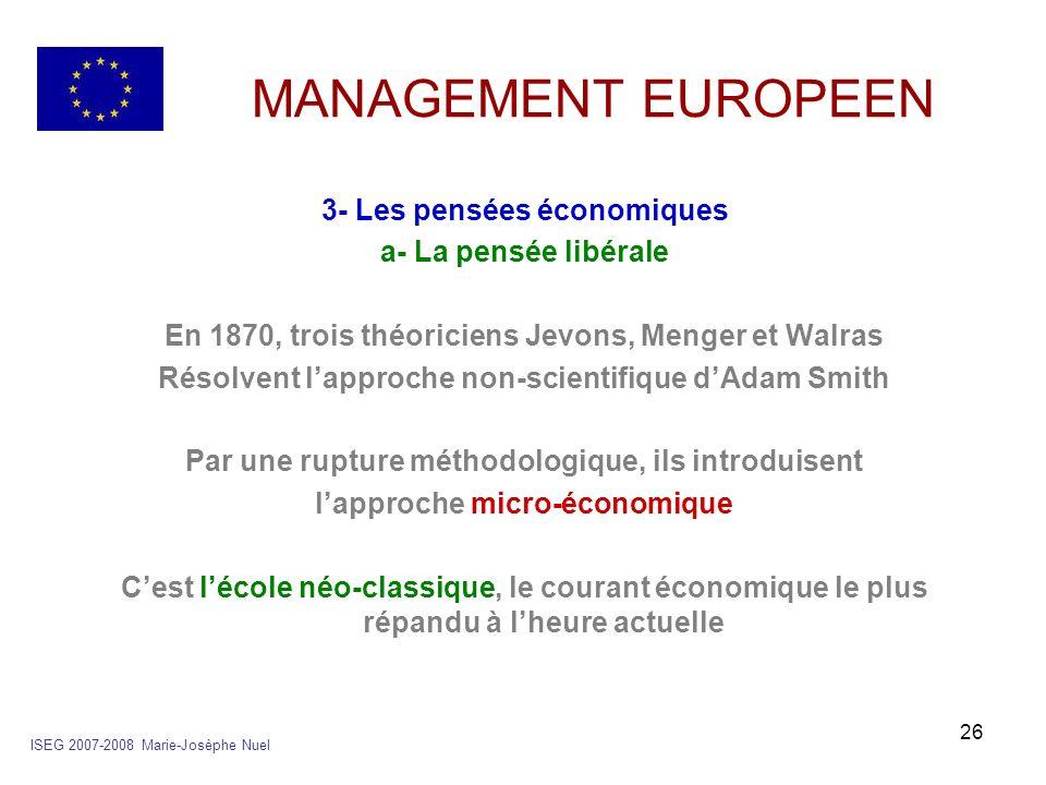 26 MANAGEMENT EUROPEEN 3- Les pensées économiques a- La pensée libérale En 1870, trois théoriciens Jevons, Menger et Walras Résolvent lapproche non-sc