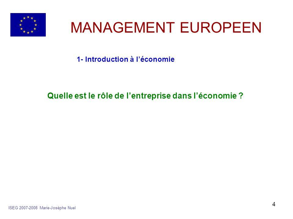 15 MANAGEMENT EUROPEEN 2- Le circuit de léconomie a- les acteurs économiques Les 4 acteurs ISEG 2007-2008 Marie-Josèphe Nuel LadministrationLes entreprises Les ménages Les institutions financières Le reste du monde