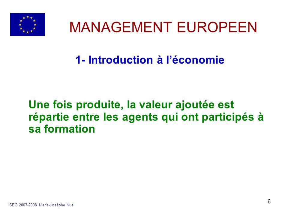 17 MANAGEMENT EUROPEEN 2- Le circuit économique c- son équilibre POUR TOUTE ECONOMIE ON A LEGALITE SUIVANTE ISEG 2007-2008 Marie-Josèphe Nuel RESSOURCES DISPONIBLES EN B&S EMPLOIS DISPONIBLES EN B&S *PRODUCTION = (PIB) *IMPORTATION= (M) *CONSOMMATION = (C) *INVESTISSEMENT = (FBCF) ou(I) *VARIATION DE STOCK = (VS) *EXPORTATION = (X)