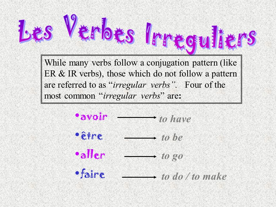 While many verbs follow a conjugation pattern (like ER & IR verbs), those which do not follow a pattern are referred to as irregular verbs. Four of th