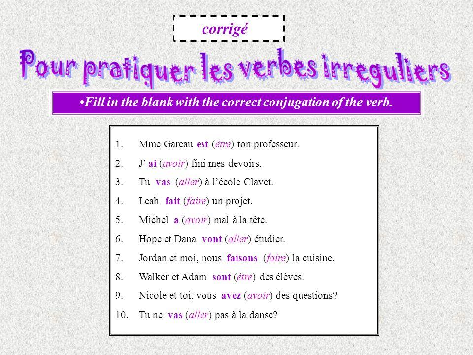 Fill in the blank with the correct conjugation of the verb. 1.Mme Gareau est (être) ton professeur. 2.J ai (avoir) fini mes devoirs. 3.Tu vas (aller)