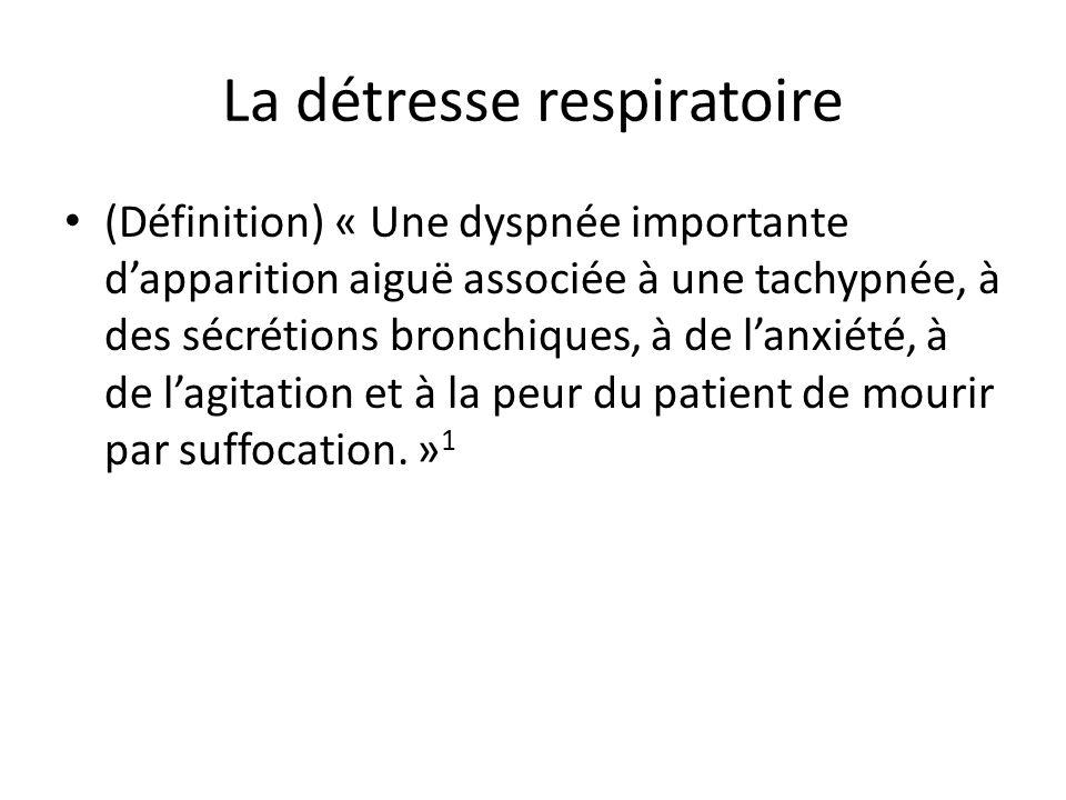 La détresse respiratoire (Définition) « Une dyspnée importante dapparition aiguë associée à une tachypnée, à des sécrétions bronchiques, à de lanxiété, à de lagitation et à la peur du patient de mourir par suffocation.
