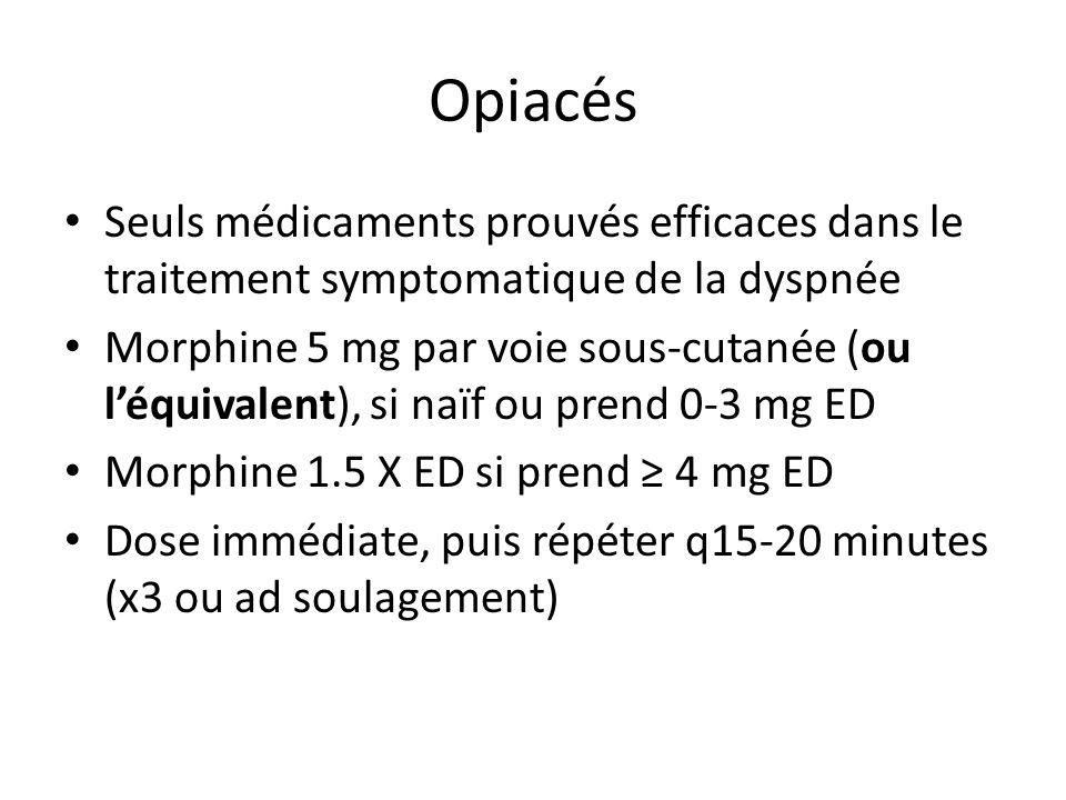 Opiacés Seuls médicaments prouvés efficaces dans le traitement symptomatique de la dyspnée Morphine 5 mg par voie sous-cutanée (ou léquivalent), si naïf ou prend 0-3 mg ED Morphine 1.5 X ED si prend 4 mg ED Dose immédiate, puis répéter q15-20 minutes (x3 ou ad soulagement)