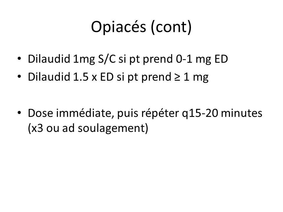 Opiacés (cont) Dilaudid 1mg S/C si pt prend 0-1 mg ED Dilaudid 1.5 x ED si pt prend 1 mg Dose immédiate, puis répéter q15-20 minutes (x3 ou ad soulagement)