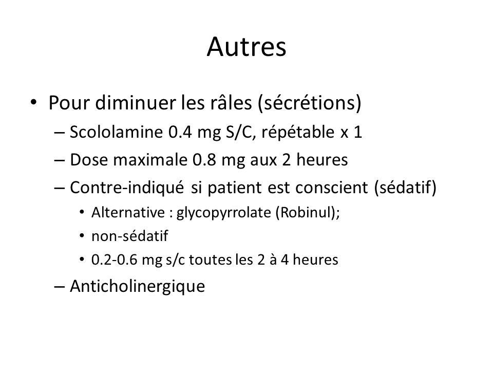 Autres Pour diminuer les râles (sécrétions) – Scololamine 0.4 mg S/C, répétable x 1 – Dose maximale 0.8 mg aux 2 heures – Contre-indiqué si patient est conscient (sédatif) Alternative : glycopyrrolate (Robinul); non-sédatif 0.2-0.6 mg s/c toutes les 2 à 4 heures – Anticholinergique