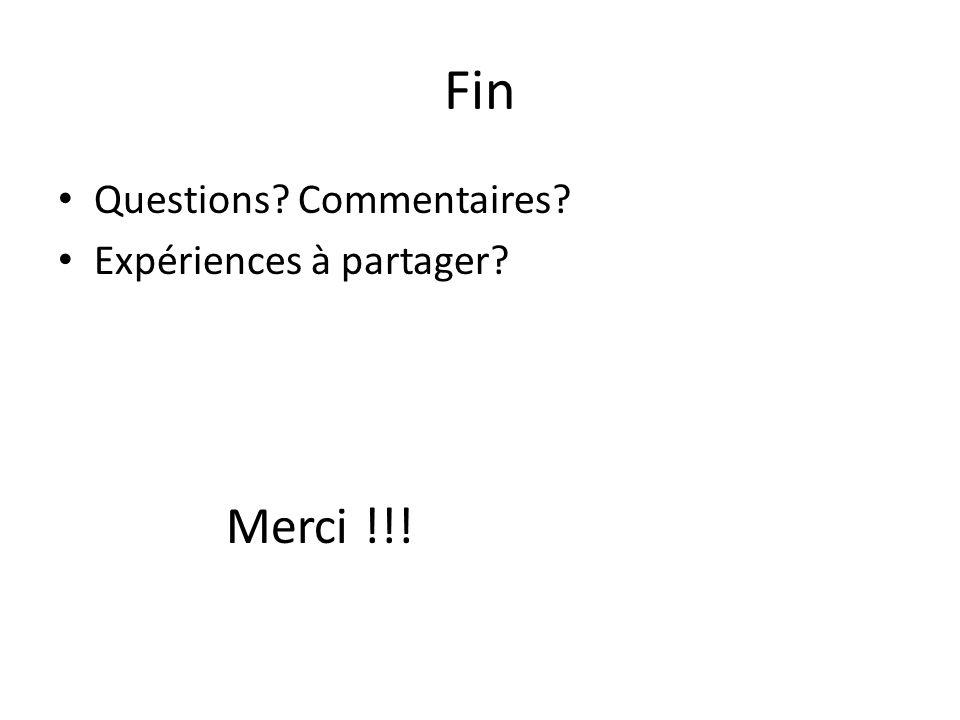 Fin Questions? Commentaires? Expériences à partager? Merci !!!