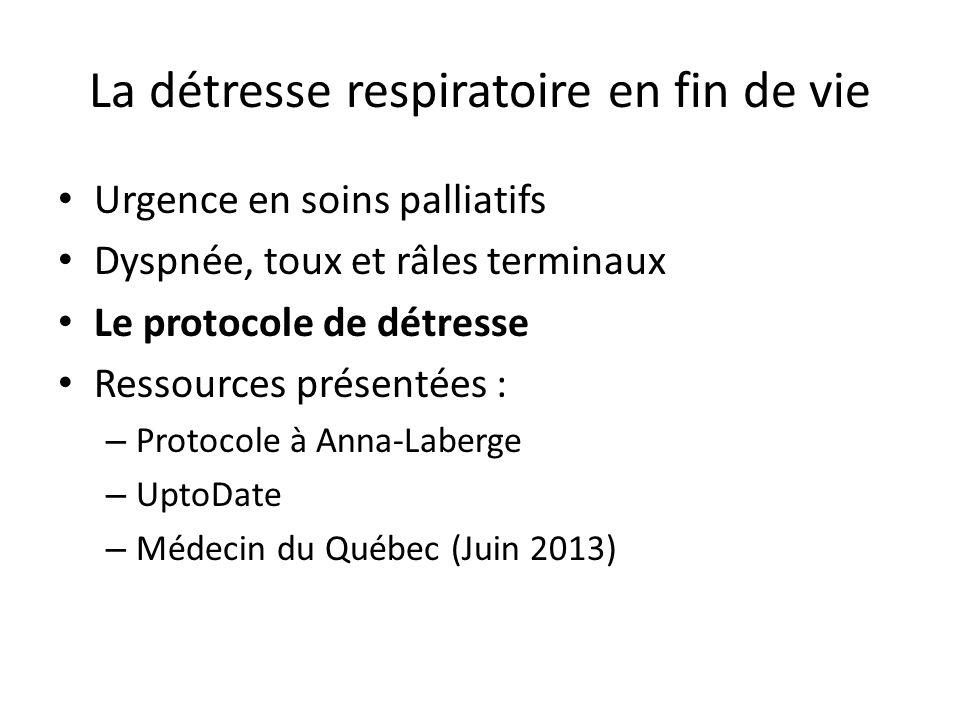 La détresse respiratoire en fin de vie Urgence en soins palliatifs Dyspnée, toux et râles terminaux Le protocole de détresse Ressources présentées : – Protocole à Anna-Laberge – UptoDate – Médecin du Québec (Juin 2013)