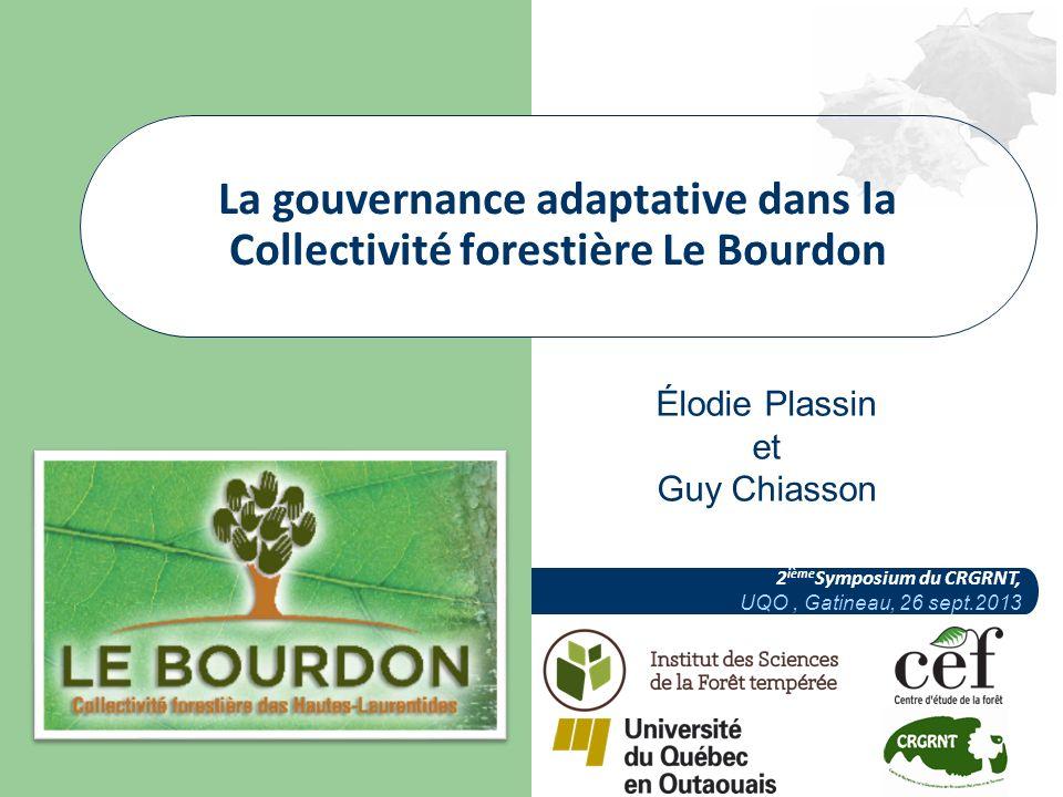 Élodie Plassin et Guy Chiasson 2 ième Symposium du CRGRNT, UQO, Gatineau, 26 sept.2013 La gouvernance adaptative dans la Collectivité forestière Le Bourdon
