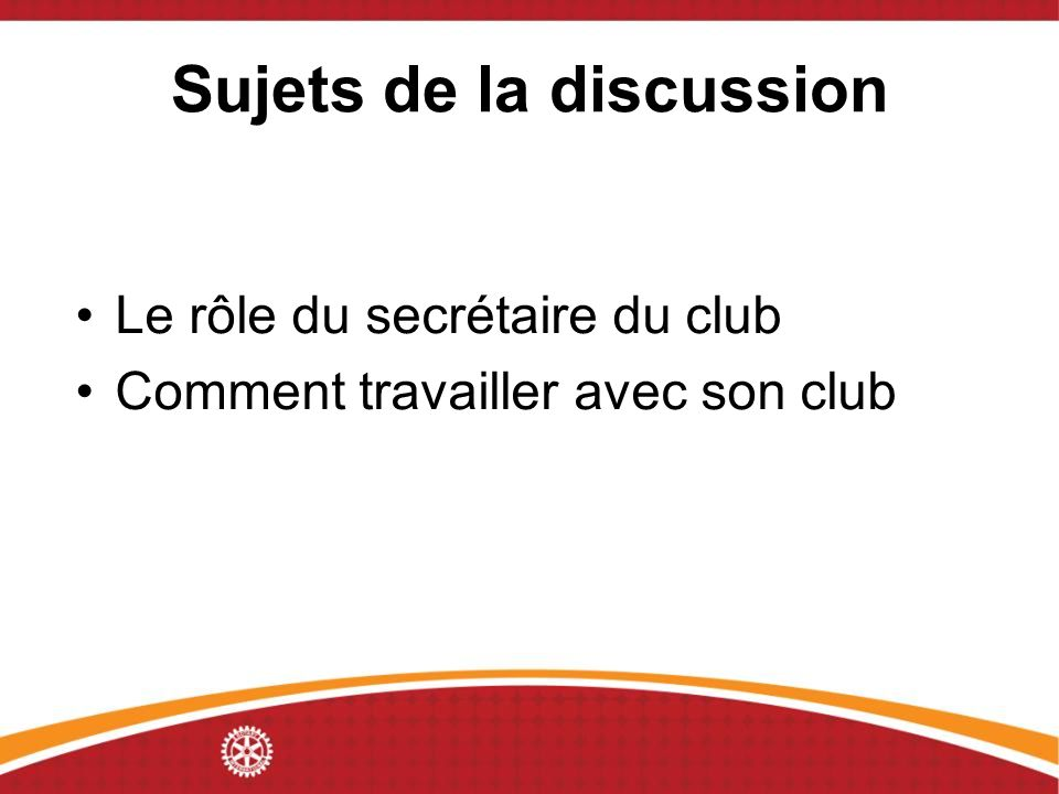Sujets de la discussion Le rôle du secrétaire du club Comment travailler avec son club