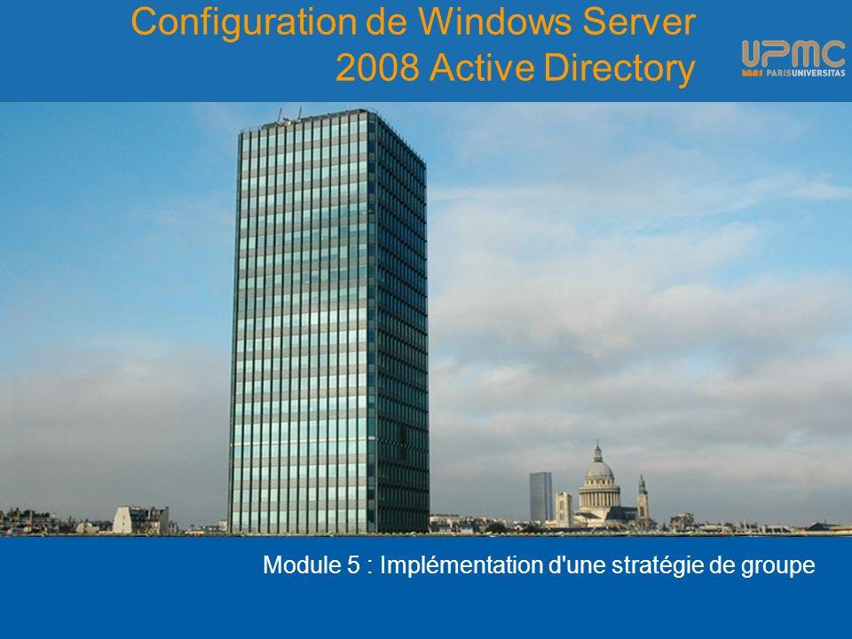 Configuration de Windows Server 2008 Active Directory Module 5 : Implémentation d une stratégie de groupe