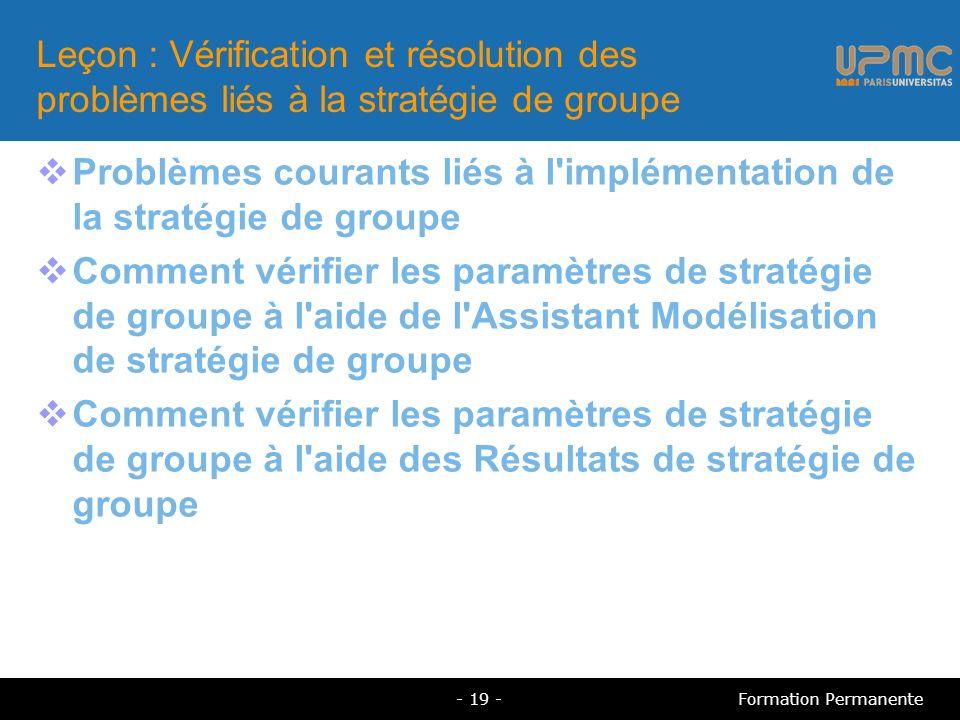 Leçon : Vérification et résolution des problèmes liés à la stratégie de groupe Problèmes courants liés à l implémentation de la stratégie de groupe Comment vérifier les paramètres de stratégie de groupe à l aide de l Assistant Modélisation de stratégie de groupe Comment vérifier les paramètres de stratégie de groupe à l aide des Résultats de stratégie de groupe - 19 -Formation Permanente