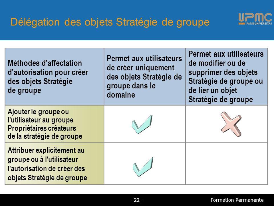 Délégation des objets Stratégie de groupe Méthodes d affectation d autorisation pour créer des objets Stratégie de groupe Permet aux utilisateurs de créer uniquement des objets Stratégie de groupe dans le domaine Permet aux utilisateurs de modifier ou de supprimer des objets Stratégie de groupe ou de lier un objet Stratégie de groupe Ajouter le groupe ou l utilisateur au groupe Propriétaires créateurs de la stratégie de groupe Attribuer explicitement au groupe ou à l utilisateur l autorisation de créer des objets Stratégie de groupe - 22 -Formation Permanente
