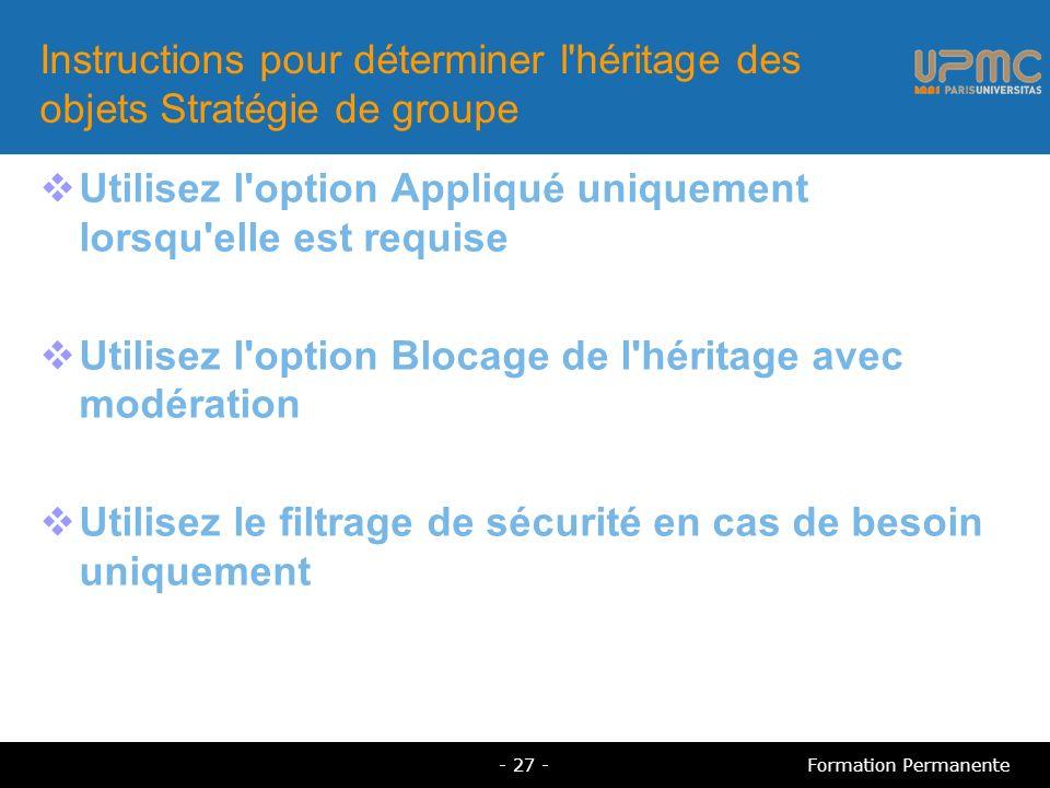 Instructions pour déterminer l héritage des objets Stratégie de groupe Utilisez l option Appliqué uniquement lorsqu elle est requise Utilisez l option Blocage de l héritage avec modération Utilisez le filtrage de sécurité en cas de besoin uniquement - 27 -Formation Permanente