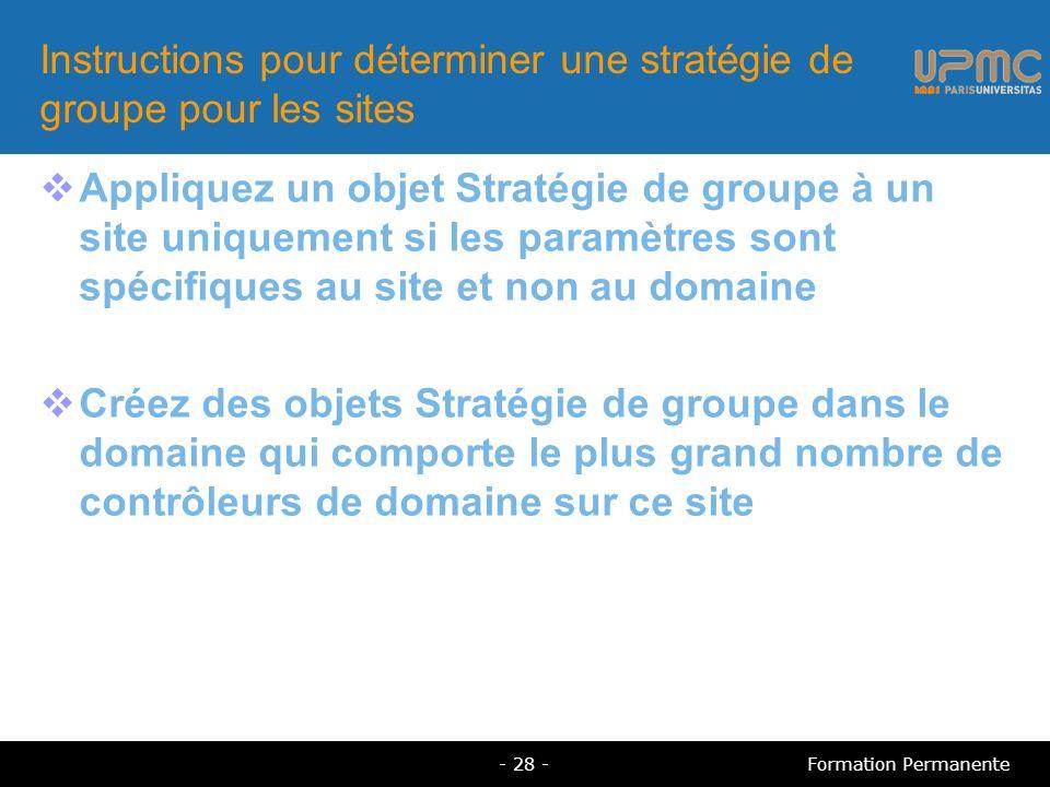 Appliquez un objet Stratégie de groupe à un site uniquement si les paramètres sont spécifiques au site et non au domaine Créez des objets Stratégie de groupe dans le domaine qui comporte le plus grand nombre de contrôleurs de domaine sur ce site Instructions pour déterminer une stratégie de groupe pour les sites - 28 -Formation Permanente