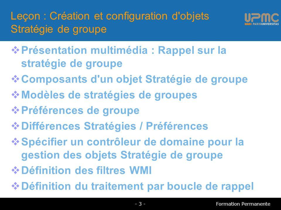 Leçon : Création et configuration d objets Stratégie de groupe Présentation multimédia : Rappel sur la stratégie de groupe Composants d un objet Stratégie de groupe Modèles de stratégies de groupes Préférences de groupe Différences Stratégies / Préférences Spécifier un contrôleur de domaine pour la gestion des objets Stratégie de groupe Définition des filtres WMI Définition du traitement par boucle de rappel - 3 -Formation Permanente