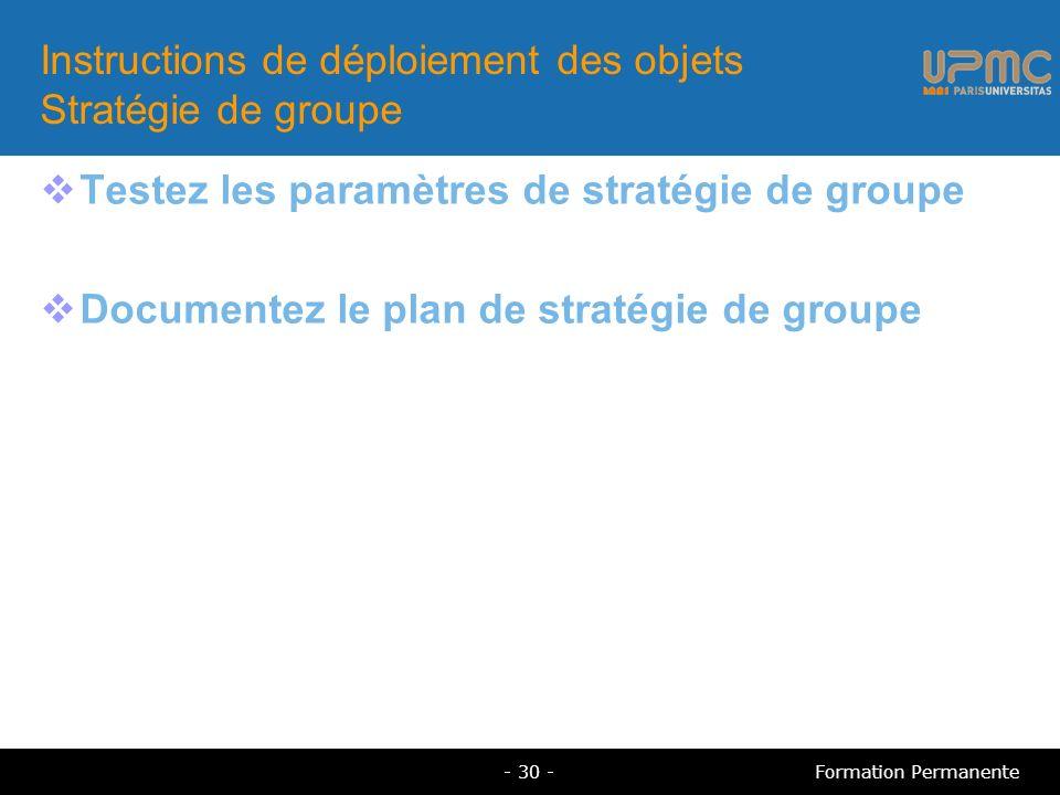 Instructions de déploiement des objets Stratégie de groupe Testez les paramètres de stratégie de groupe Documentez le plan de stratégie de groupe - 30 -Formation Permanente