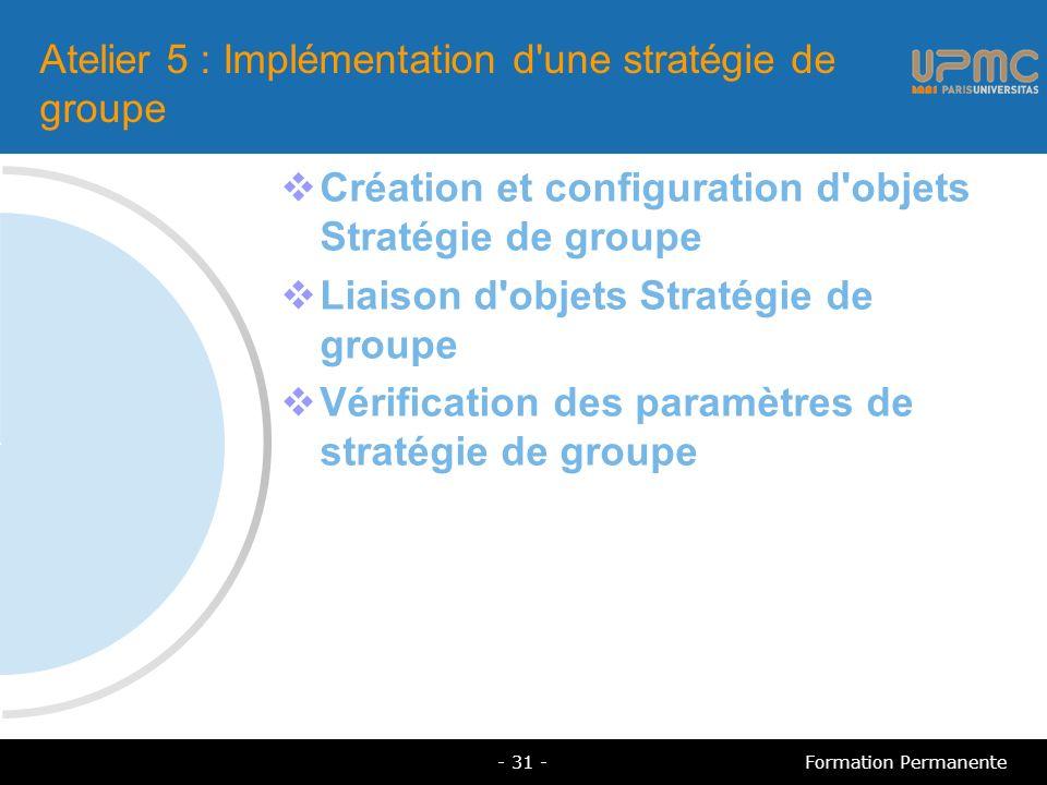 Atelier 5 : Implémentation d une stratégie de groupe Création et configuration d objets Stratégie de groupe Liaison d objets Stratégie de groupe Vérification des paramètres de stratégie de groupe - 31 -Formation Permanente