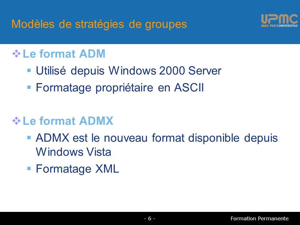 Modèles de stratégies de groupes Le format ADM Utilisé depuis Windows 2000 Server Formatage propriétaire en ASCII Le format ADMX ADMX est le nouveau format disponible depuis Windows Vista Formatage XML Formation Permanente- 6 -
