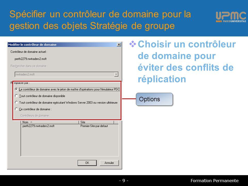Spécifier un contrôleur de domaine pour la gestion des objets Stratégie de groupe Choisir un contrôleur de domaine pour éviter des conflits de réplication Options - 9 -Formation Permanente