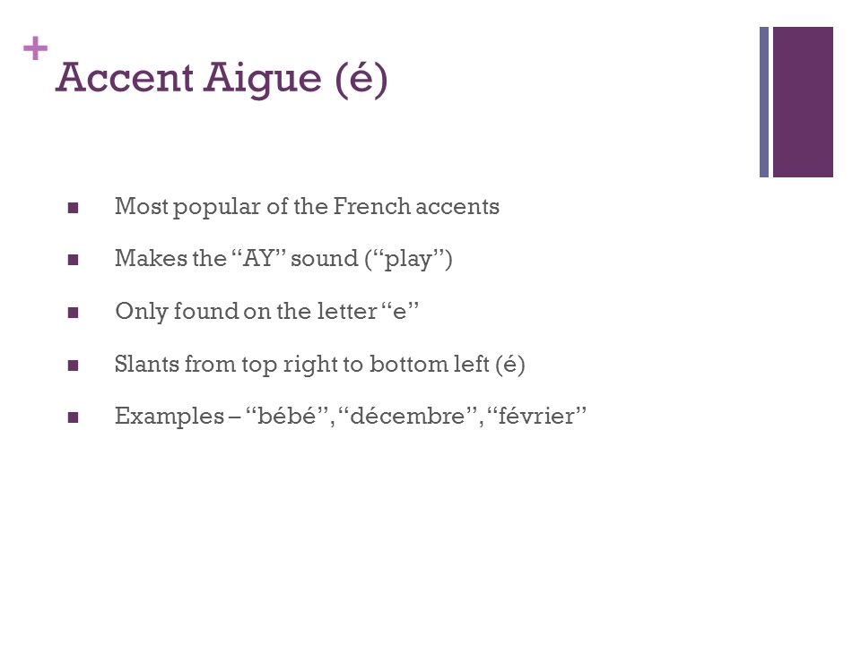 + Accent Aigue (é) Most popular of the French accents Makes the AY sound (play) Only found on the letter e Slants from top right to bottom left (é) Examples – bébé, décembre, février