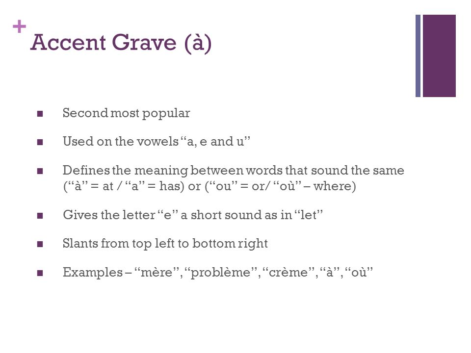 + Accent Grave (à) Second most popular Used on the vowels a, e and u Defines the meaning between words that sound the same (à = at / a = has) or (ou = or/ où – where) Gives the letter e a short sound as in let Slants from top left to bottom right Examples – mère, problème, crème, à, où