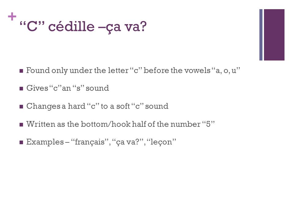 + C cédille –ça va? Found only under the letter c before the vowels a, o, u Gives can s sound Changes a hard c to a soft c sound Written as the bottom