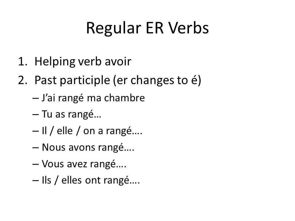 Regular ER Verbs 1.Helping verb avoir 2.Past participle (er changes to é) – Jai rangé ma chambre – Tu as rangé… – Il / elle / on a rangé…. – Nous avon