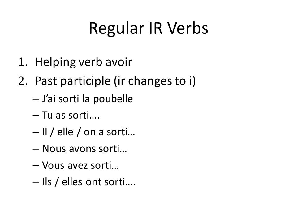 Regular IR Verbs 1.Helping verb avoir 2.Past participle (ir changes to i) – Jai sorti la poubelle – Tu as sorti…. – Il / elle / on a sorti… – Nous avo