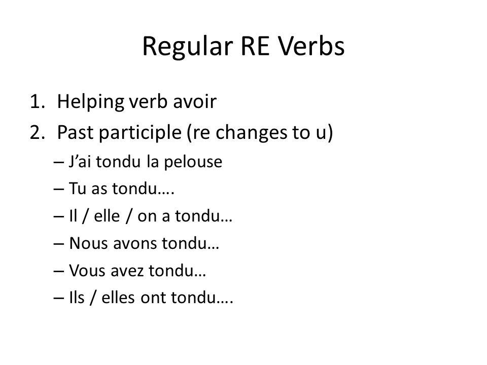 Regular RE Verbs 1.Helping verb avoir 2.Past participle (re changes to u) – Jai tondu la pelouse – Tu as tondu…. – Il / elle / on a tondu… – Nous avon