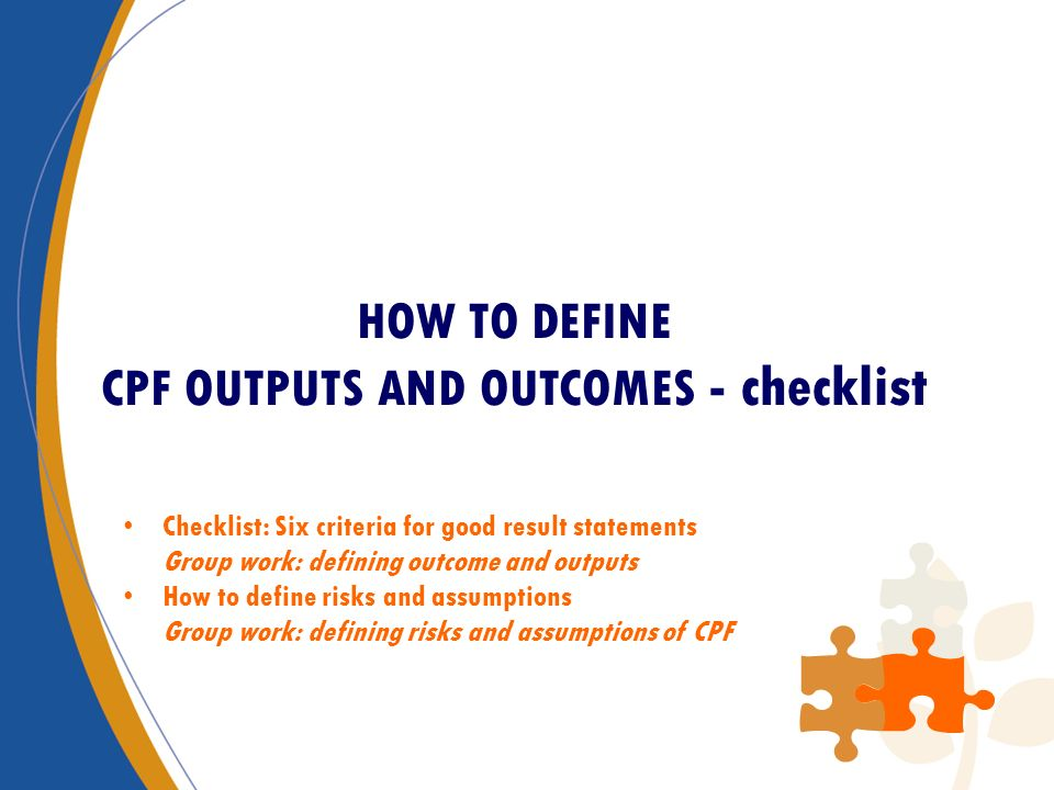 HOW TO DEFINE CPF OUTPUTS AND OUTCOMES - checklist Checklist: Six criteria for good result statements Group work: defining outcome and outputs How to define risks and assumptions Group work: defining risks and assumptions of CPF